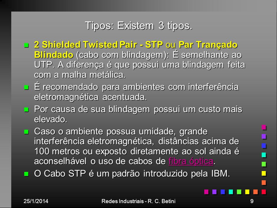 25/1/2014Redes Industriais - R. C. Betini9 Tipos: Existem 3 tipos. n 2 Shielded Twisted Pair - STP ou Par Trançado Blindado (cabo com blindagem): É se
