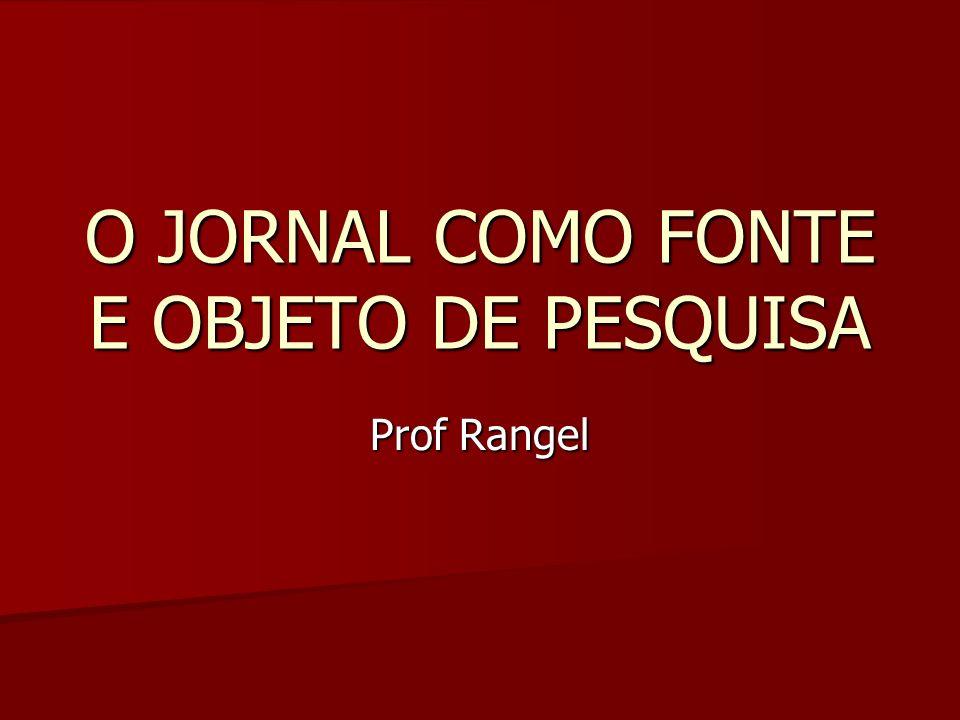 O JORNAL COMO FONTE E OBJETO DE PESQUISA Prof Rangel