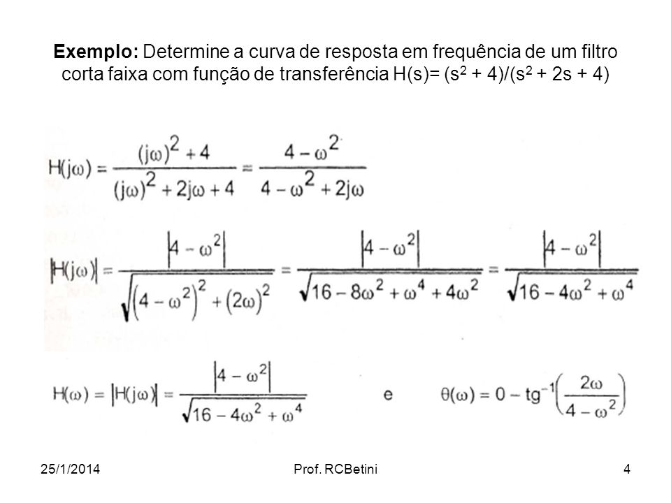 25/1/2014Prof. RCBetini4 Exemplo: Determine a curva de resposta em frequência de um filtro corta faixa com função de transferência H(s)= (s 2 + 4)/(s