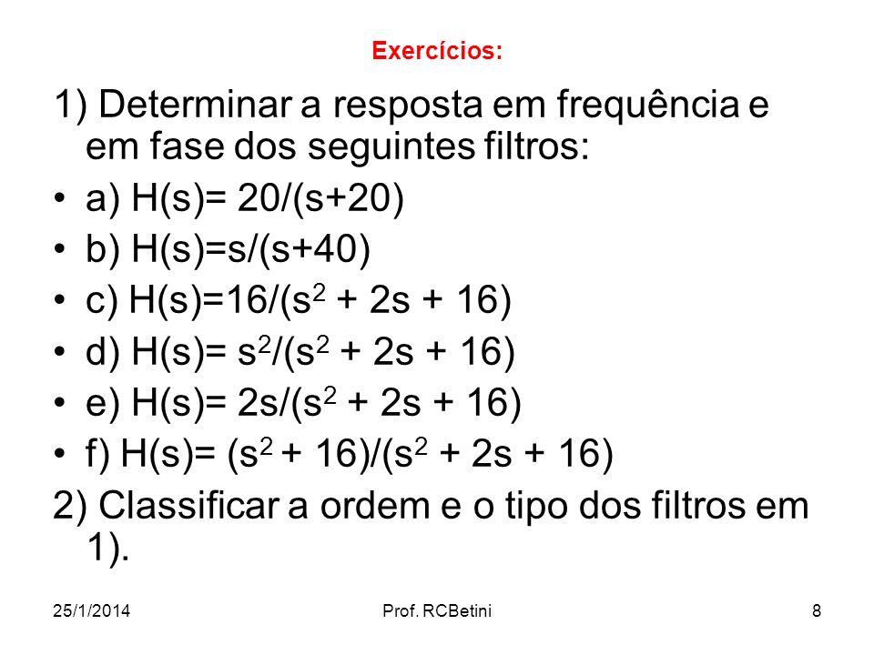 25/1/2014Prof. RCBetini8 Exercícios: 1) Determinar a resposta em frequência e em fase dos seguintes filtros: a) H(s)= 20/(s+20) b) H(s)=s/(s+40) c) H(
