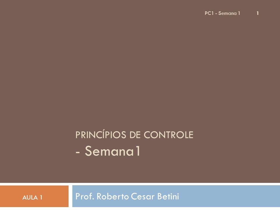 PC1 - Semana 1 1 PRINCÍPIOS DE CONTROLE - Semana1 Prof. Roberto Cesar Betini AULA 1