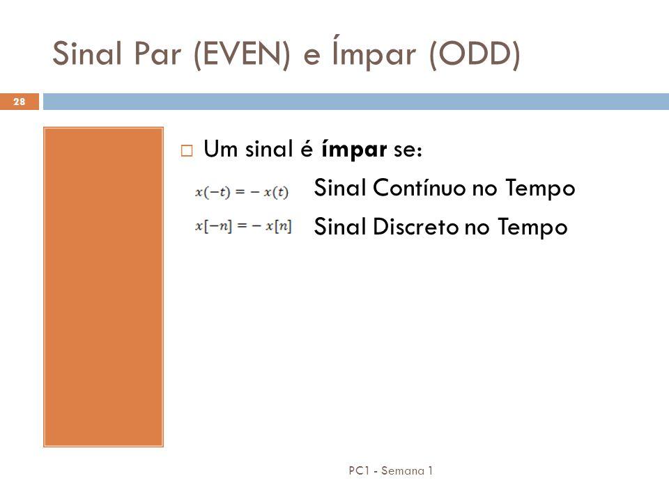 PC1 - Semana 1 28 Sinal Par (EVEN) e Ímpar (ODD) Um sinal é ímpar se: Sinal Contínuo no Tempo Sinal Discreto no Tempo