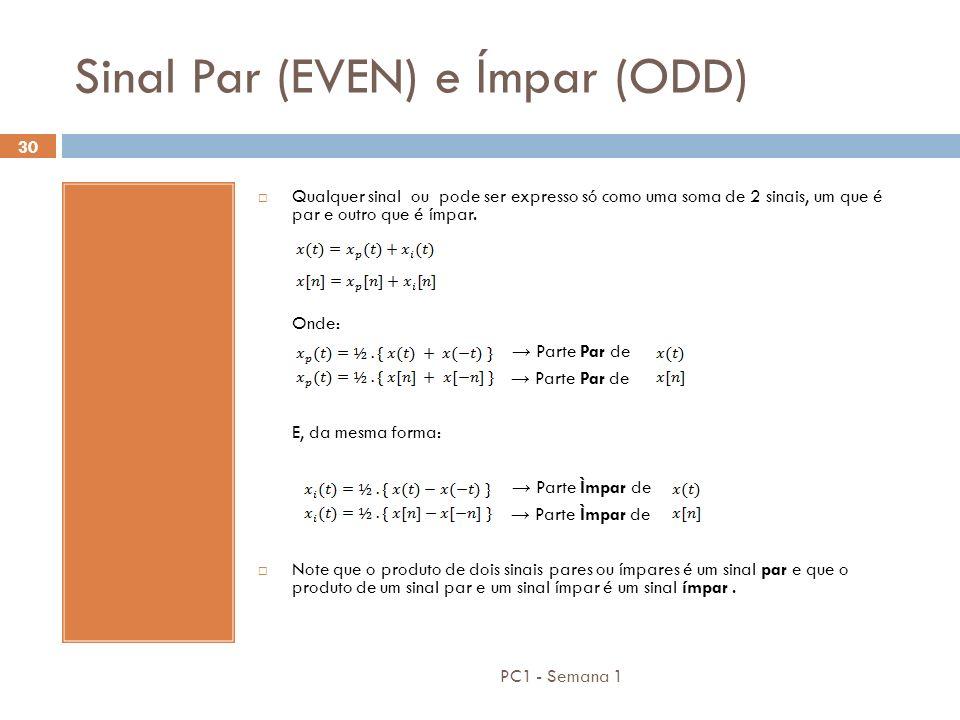 PC1 - Semana 1 30 Sinal Par (EVEN) e Ímpar (ODD) Qualquer sinal ou pode ser expresso só como uma soma de 2 sinais, um que é par e outro que é ímpar. O