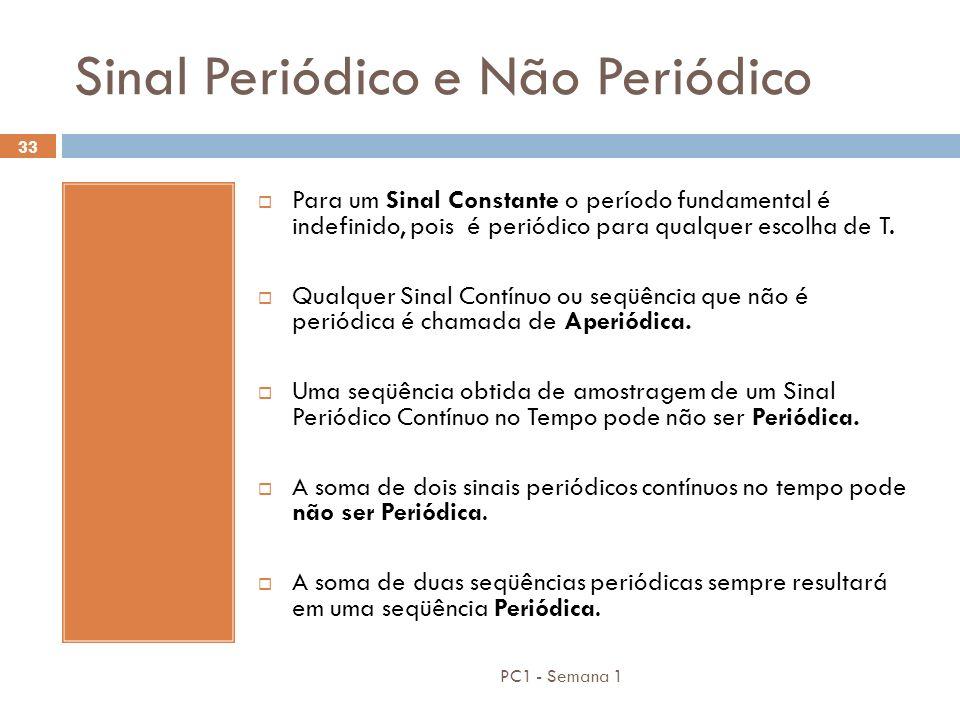 PC1 - Semana 1 33 Sinal Periódico e Não Periódico Para um Sinal Constante o período fundamental é indefinido, pois é periódico para qualquer escolha d