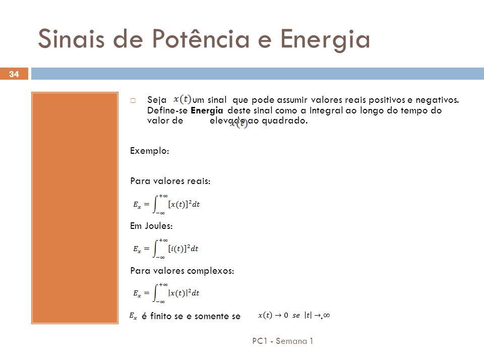 PC1 - Semana 1 34 Sinais de Potência e Energia Seja um sinal que pode assumir valores reais positivos e negativos. Define-se Energia deste sinal como