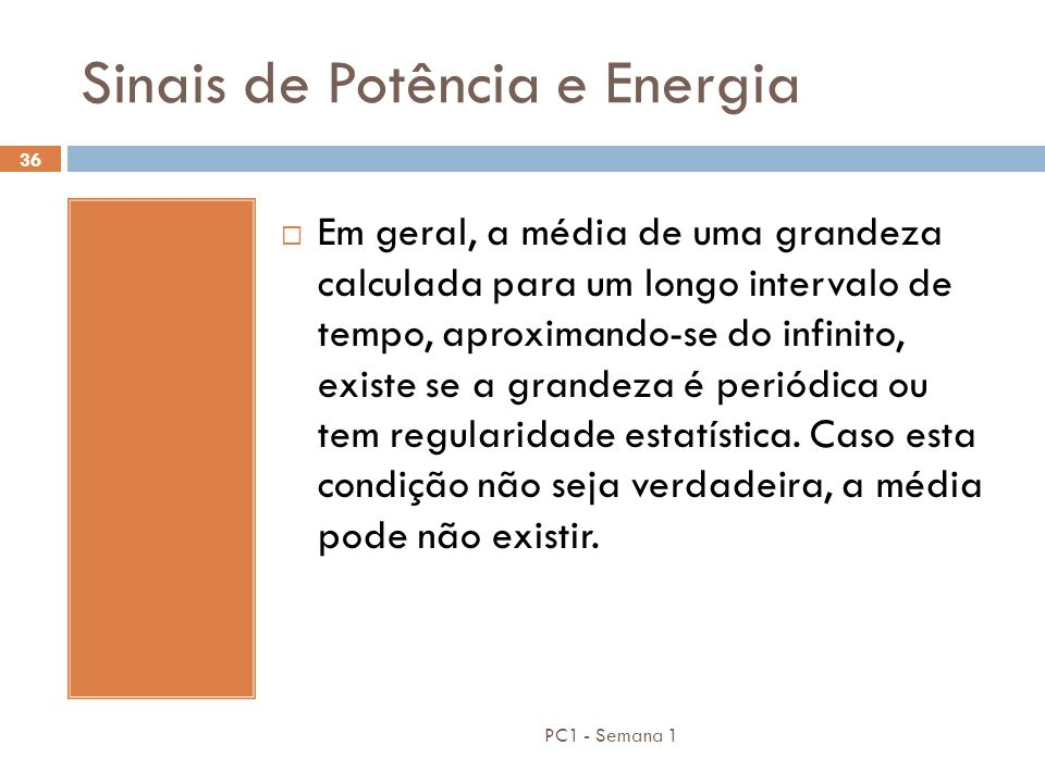 PC1 - Semana 1 36 Sinais de Potência e Energia Em geral, a média de uma grandeza calculada para um longo intervalo de tempo, aproximando-se do infinit