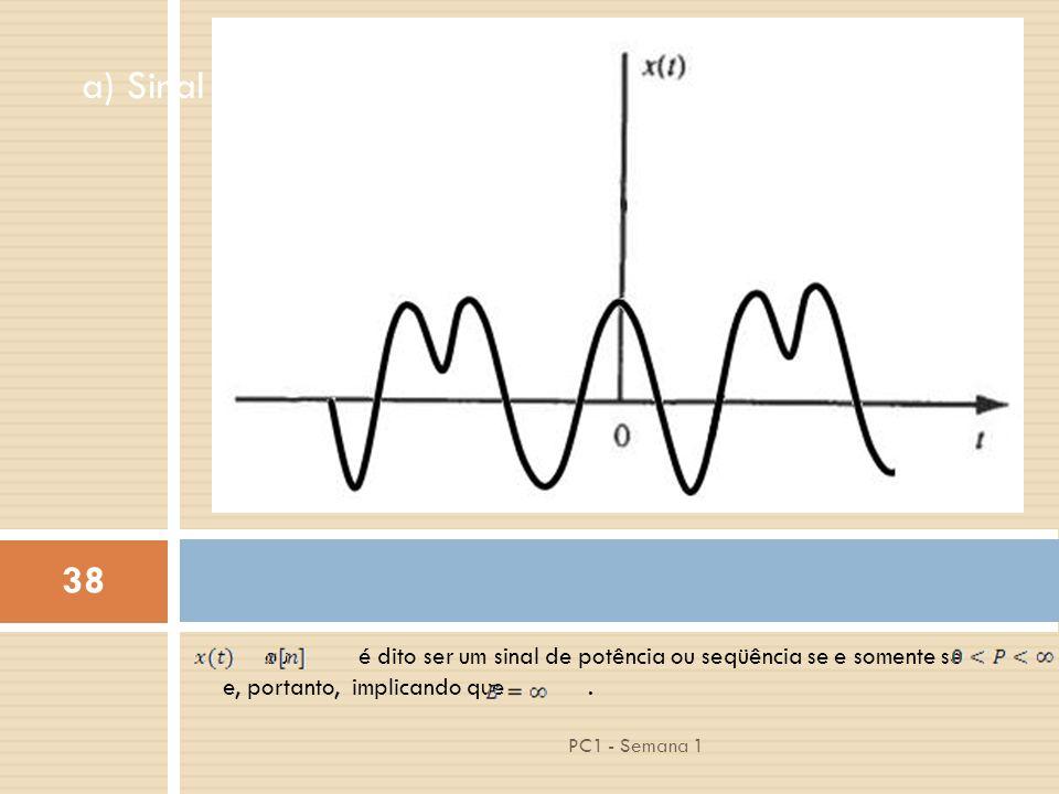 38 PC1 - Semana 1 a) Sinal com Energia Finita ou é dito ser um sinal de potência ou seqüência se e somente se e, portanto, implicando que.