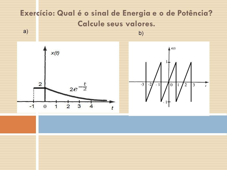 Exercício: Qual é o sinal de Energia e o de Potência? Calcule seus valores. a) b)