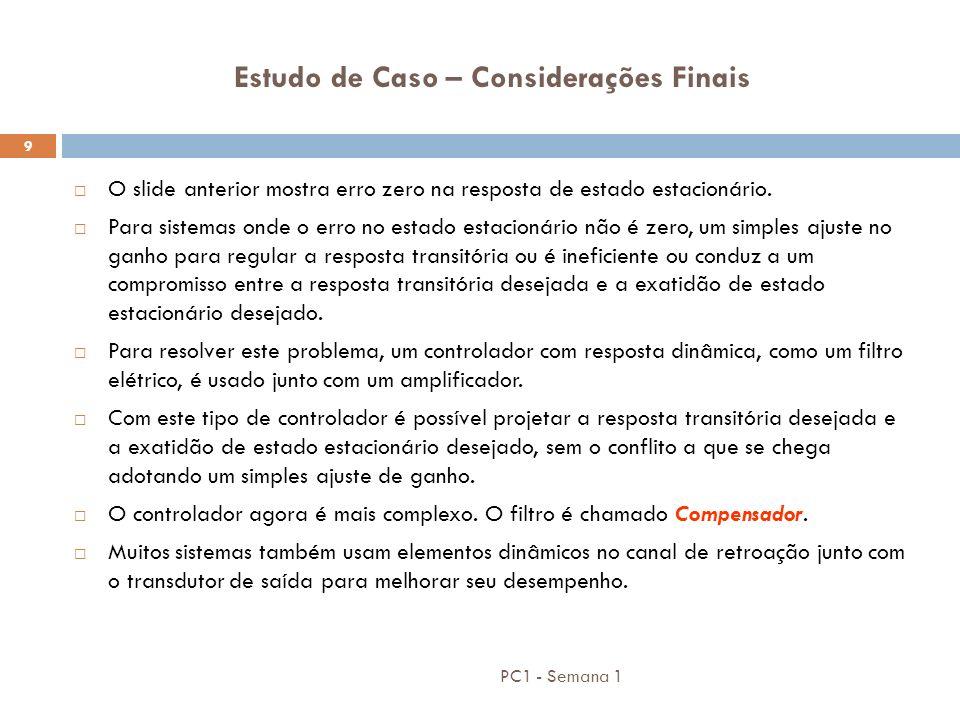 PC1 - Semana 1 9 Estudo de Caso – Considerações Finais O slide anterior mostra erro zero na resposta de estado estacionário. Para sistemas onde o erro