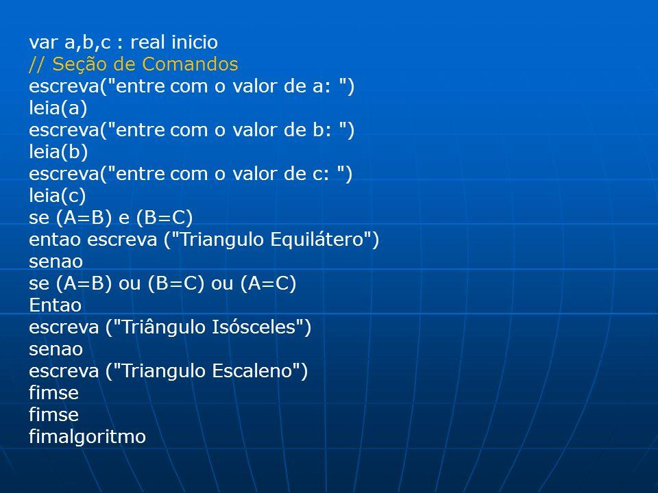 var a,b,c : real inicio // Seção de Comandos escreva(