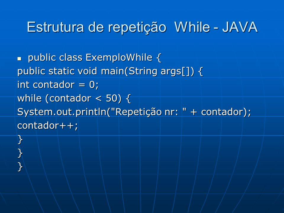 Estrutura de repetição While - JAVA public class ExemploWhile { public class ExemploWhile { public static void main(String args[]) { int contador = 0;
