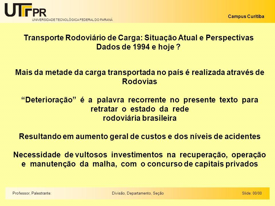 UNIVERSIDADE TECNOLÓGICA FEDERAL DO PARANÁ Campus Curitiba Slide: 00/00Divisão, Departamento, SeçãoProfessor, Palestrante: Embora reconhecendo a importância desse segmento para o transporte de carga, a melhoria da eficiência do setor de transportes do país só poderá ser alcançada dentro de uma visão global que privilegie a intermodalidade, estratégia fundamental no âmbito do planejamento logístico A opção pela modalidade rodoviária como principal meio de transporte de carga é um fenômeno que se observa a nível mundial desde a década de 50 No Brasil, a ênfase no transporte rodoviário, que se consolida à mesma época, está associada à implantação da indústria automobilística no país e à mudança da capital para a região Centro-Oeste Acompanhadas de um vasto programa de construção de rodovias, diferentemente do que ocorreu a nível mundial, esta ênfase traduziu-se não só na prioridade, mas na quase exclusividade das políticas de transporte voltadas para o modal rodoviário, até a década de 60