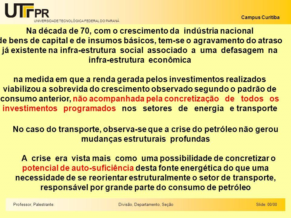 UNIVERSIDADE TECNOLÓGICA FEDERAL DO PARANÁ Campus Curitiba Slide: 00/00Divisão, Departamento, SeçãoProfessor, Palestrante: Na década de 70, com o crescimento da indústria nacional de bens de capital e de insumos básicos, tem-se o agravamento do atraso já existente na infra-estrutura social associado a uma defasagem na infra-estrutura econômica na medida em que a renda gerada pelos investimentos realizados viabilizou a sobrevida do crescimento observado segundo o padrão de consumo anterior, não acompanhada pela concretização de todos os investimentos programados nos setores de energia e transporte No caso do transporte, observa-se que a crise do petróleo não gerou mudanças estruturais profundas A crise era vista mais como uma possibilidade de concretizar o potencial de auto-suficiência desta fonte energética do que uma necessidade de se reorientar estruturalmente o setor de transporte, responsável por grande parte do consumo de petróleo