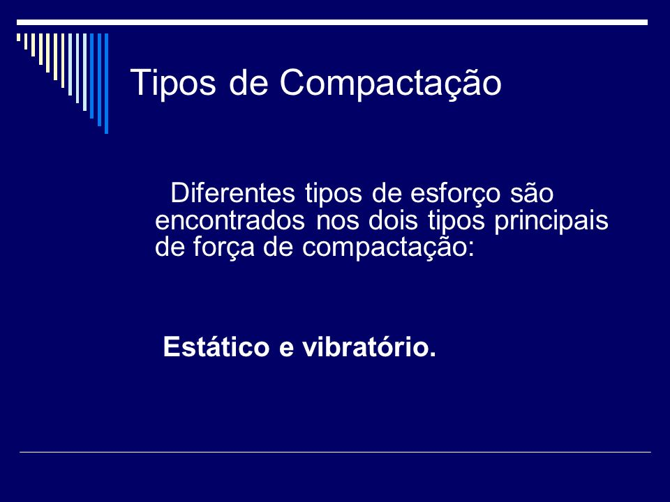 Tipos de Compactação Diferentes tipos de esforço são encontrados nos dois tipos principais de força de compactação: Estático e vibratório.