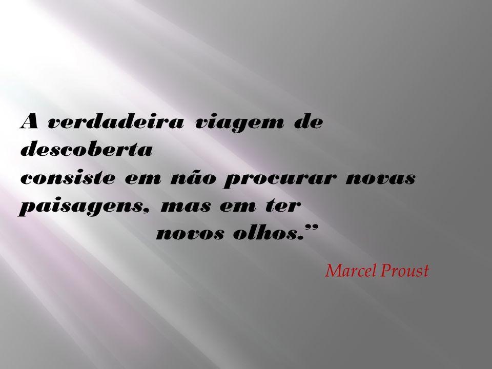 A verdadeira viagem de descoberta consiste em não procurar novas paisagens, mas em ter novos olhos. Marcel Proust