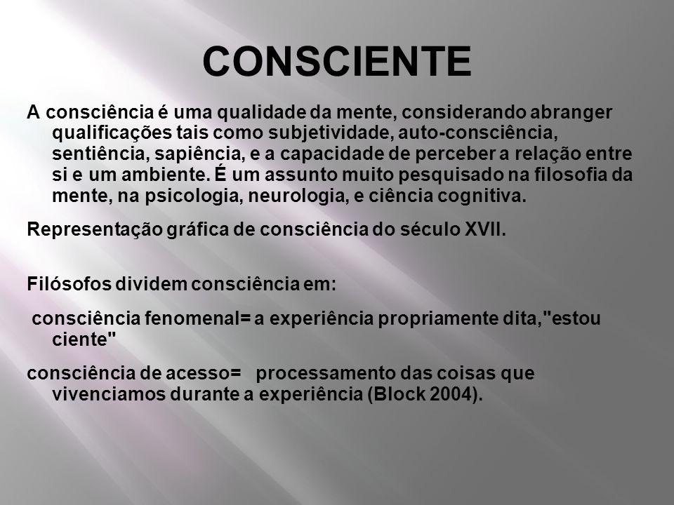 CONSCIENTE A consciência é uma qualidade da mente, considerando abranger qualificações tais como subjetividade, auto-consciência, sentiência, sapiênci