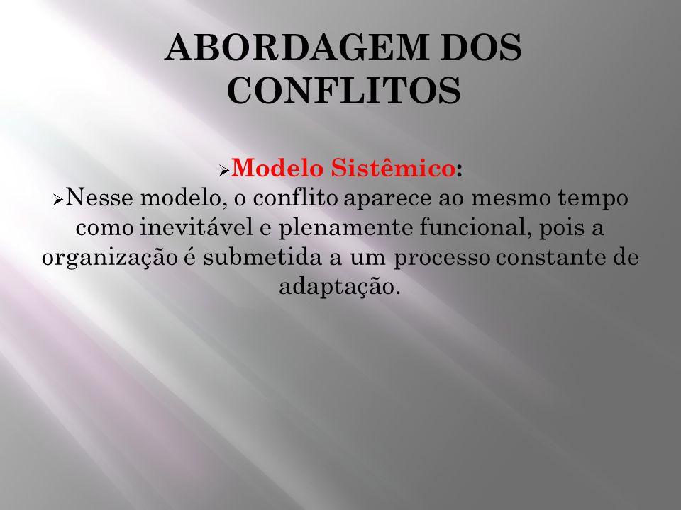 ABORDAGEM DOS CONFLITOS Modelo Sistêmico: Nesse modelo, o conflito aparece ao mesmo tempo como inevitável e plenamente funcional, pois a organização é