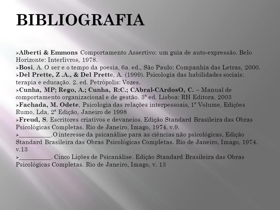 BIBLIOGRAFIA Referências Alberti & Emmons Comportamento Assertivo: um guia de auto-expressão. Belo Horizonte: Interlivros, 1978. Bosi, A. O ser e o te