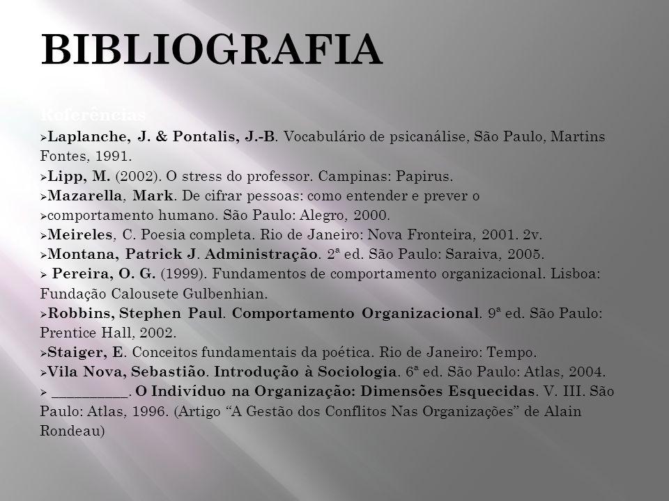 BIBLIOGRAFIA Referências Laplanche, J. & Pontalis, J.-B. Vocabulário de psicanálise, São Paulo, Martins Fontes, 1991. Lipp, M. (2002). O stress do pro