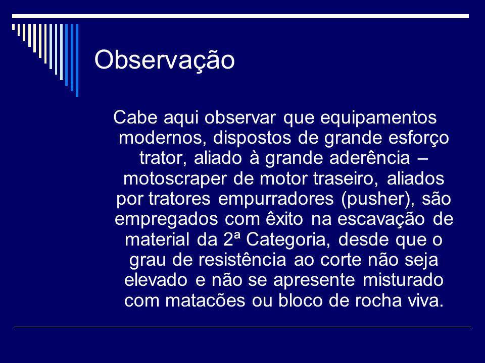 Observação Cabe aqui observar que equipamentos modernos, dispostos de grande esforço trator, aliado à grande aderência – motoscraper de motor traseiro
