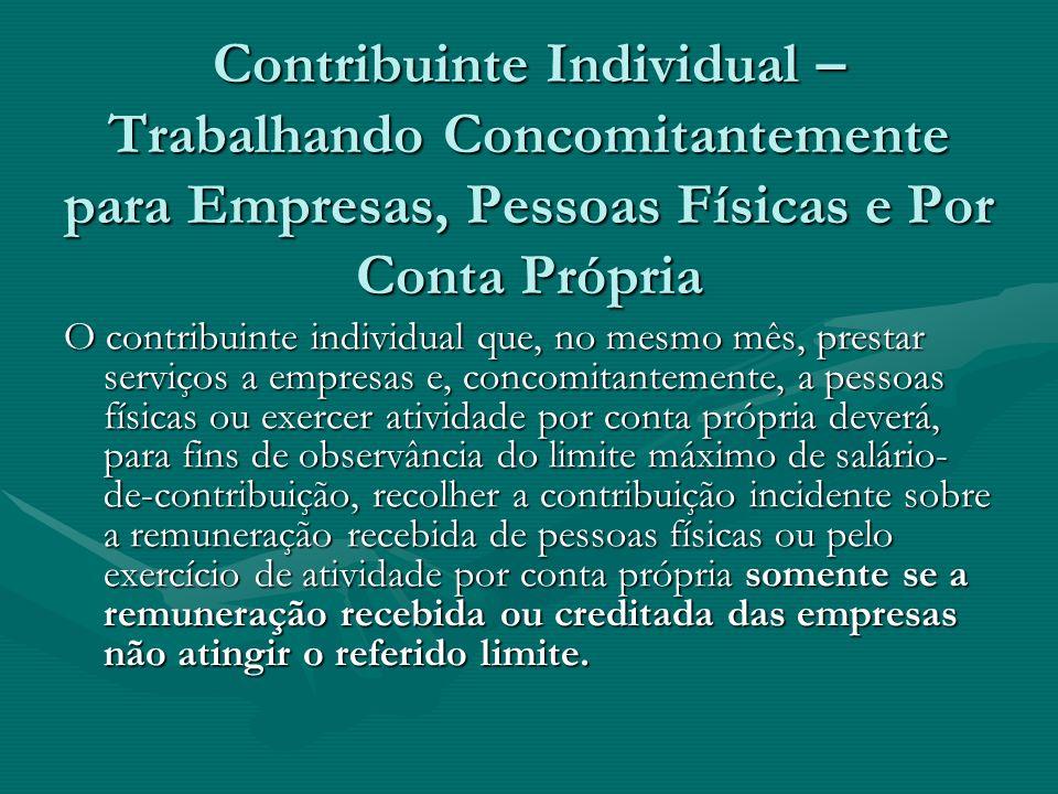 Contribuinte Individual – Trabalhando Concomitantemente para Empresas, Pessoas Físicas e Por Conta Própria O contribuinte individual que, no mesmo mês