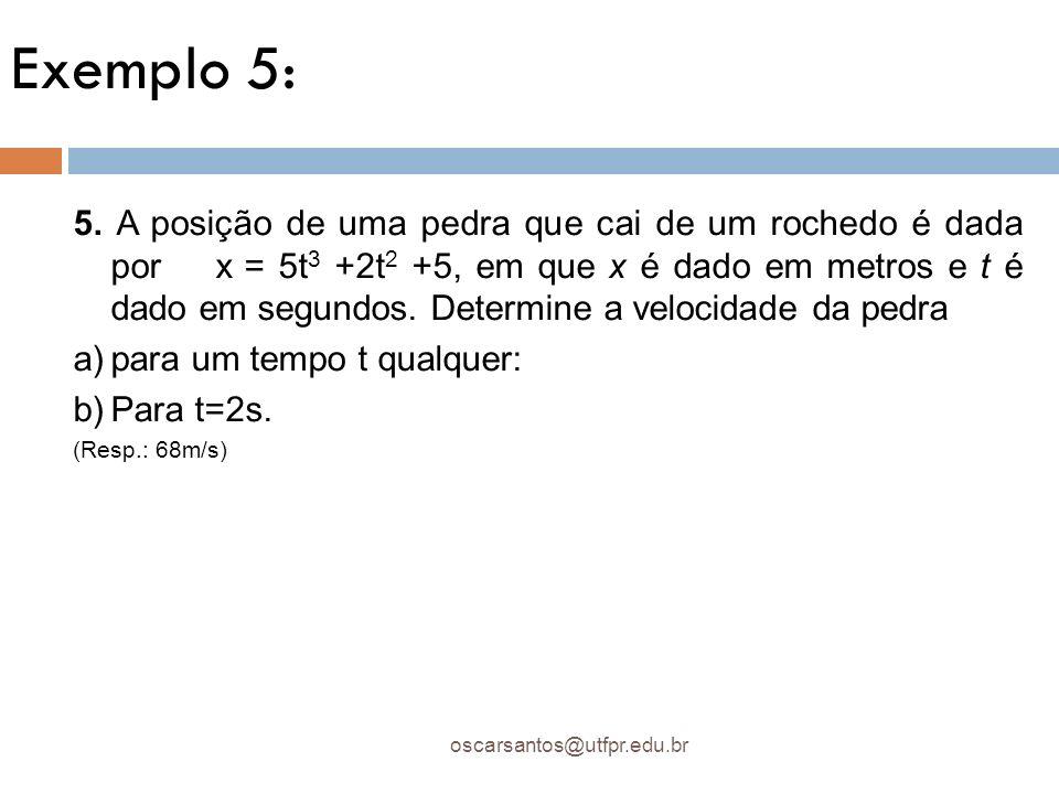 Exemplo 5: oscarsantos@utfpr.edu.br 5. A posição de uma pedra que cai de um rochedo é dada por x = 5t 3 +2t 2 +5, em que x é dado em metros e t é dado