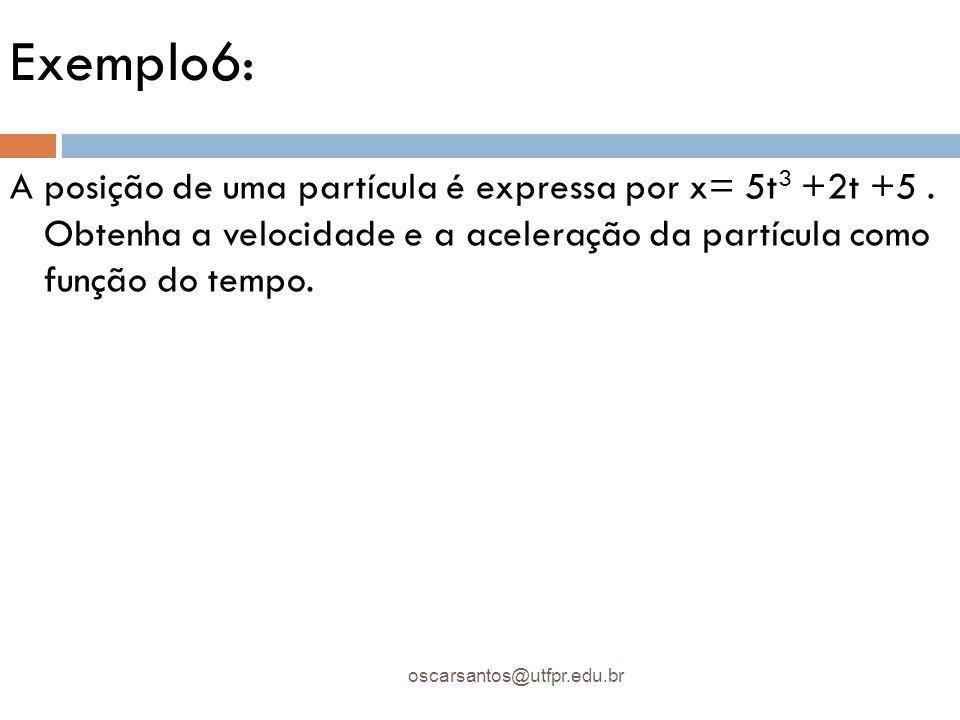 Exemplo6: oscarsantos@utfpr.edu.br A posição de uma partícula é expressa por x= 5t 3 +2t +5. Obtenha a velocidade e a aceleração da partícula como fun