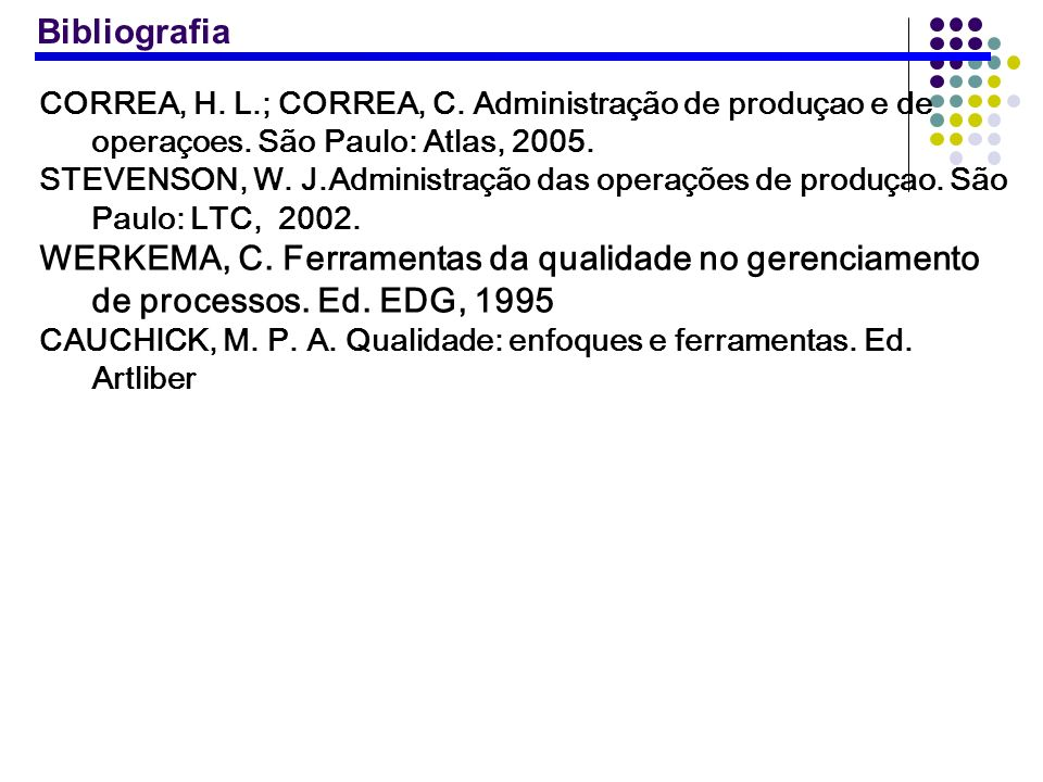 CORREA, H. L.; CORREA, C. Administração de produçao e de operaçoes. São Paulo: Atlas, 2005. STEVENSON, W. J.Administração das operações de produçao. S