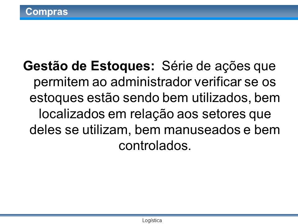 Logística Compras Gestão de Estoques: Série de ações que permitem ao administrador verificar se os estoques estão sendo bem utilizados, bem localizado