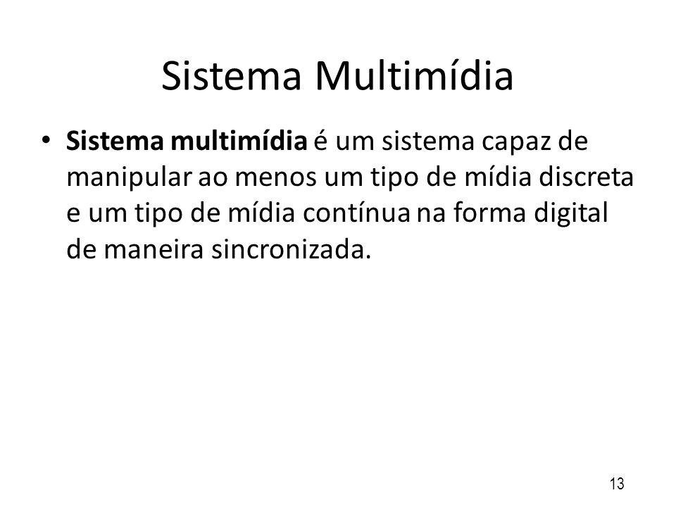 Sistema Multimídia Sistema multimídia é um sistema capaz de manipular ao menos um tipo de mídia discreta e um tipo de mídia contínua na forma digital