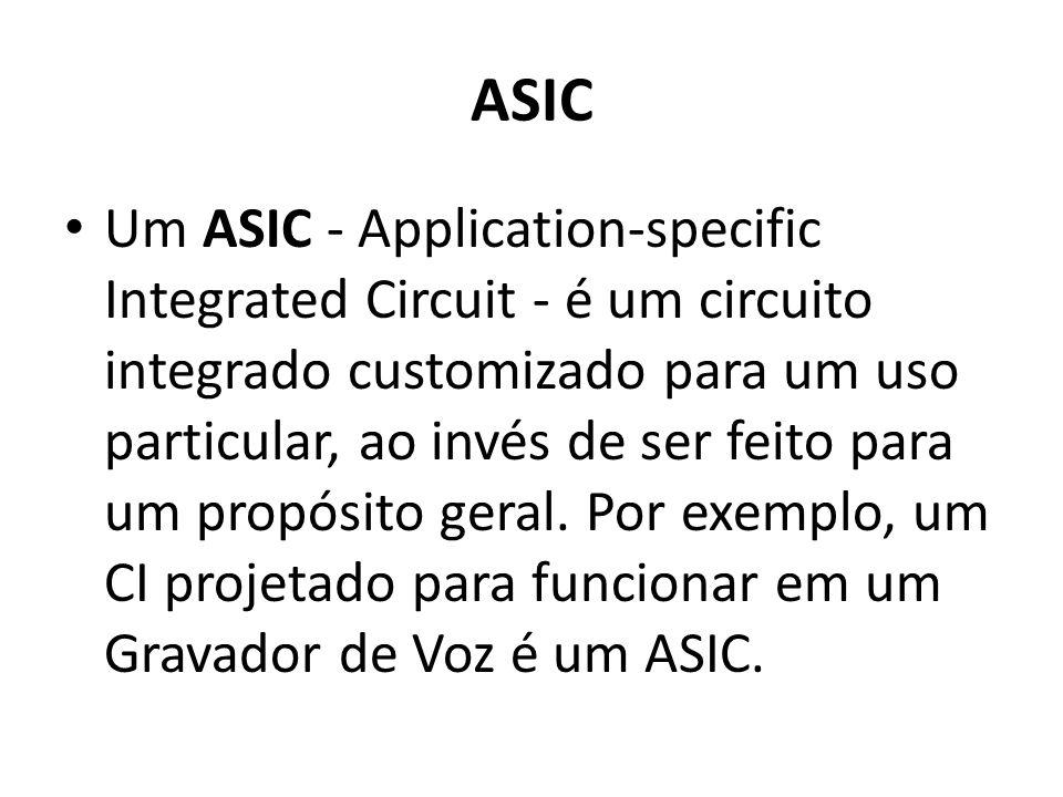ASIC Um ASIC - Application-specific Integrated Circuit - é um circuito integrado customizado para um uso particular, ao invés de ser feito para um pro
