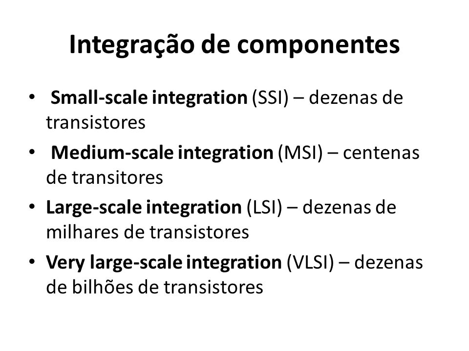 Integração de componentes Small-scale integration (SSI) – dezenas de transistores Medium-scale integration (MSI) – centenas de transitores Large-scale