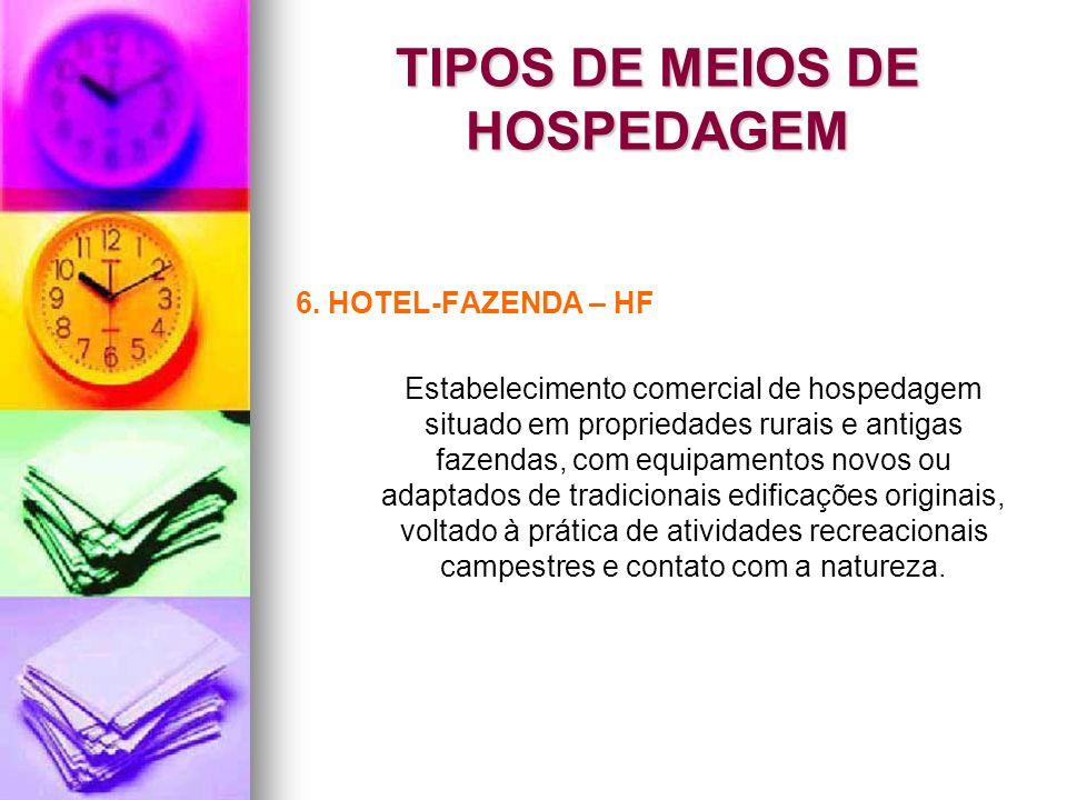 TIPOS DE MEIOS DE HOSPEDAGEM 6. HOTEL-FAZENDA – HF Estabelecimento comercial de hospedagem situado em propriedades rurais e antigas fazendas, com equi