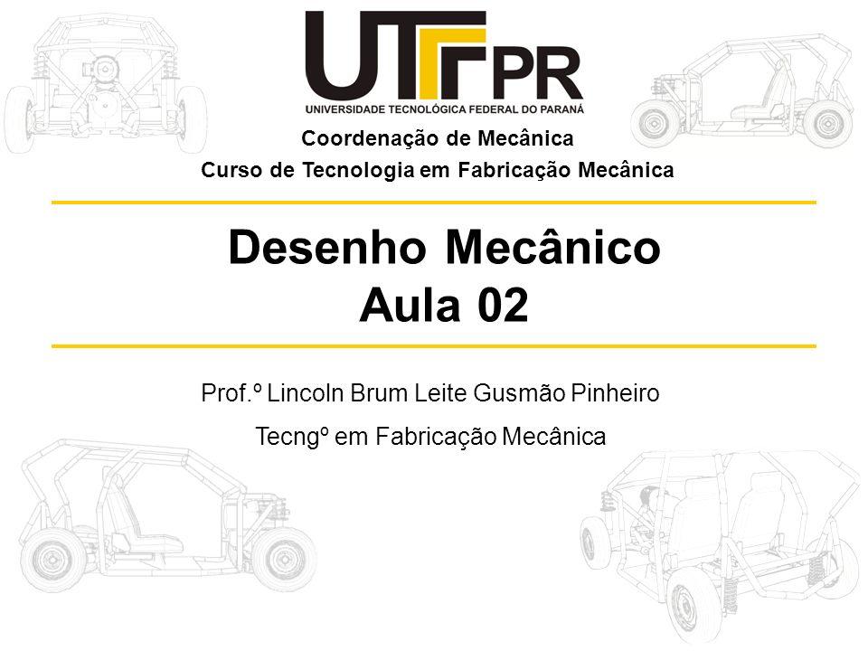 Prof.º Lincoln Brum Leite Gusmão Pinheiro Tecngº em Fabricação Mecânica Desenho Mecânico Aula 02 Coordenação de Mecânica Curso de Tecnologia em Fabric