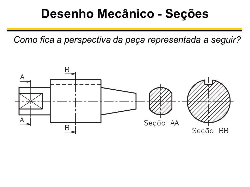 Desenho Mecânico - Seções Como fica a perspectiva da peça representada a seguir?