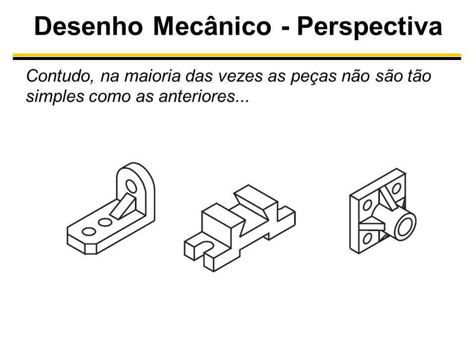 Desenho Mecânico - Perspectiva Contudo, na maioria das vezes as peças não são tão simples como as anteriores...