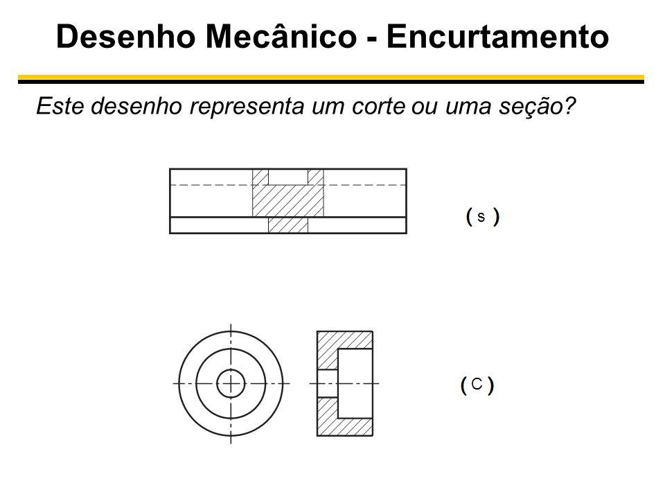 Desenho Mecânico - Encurtamento Este desenho representa um corte ou uma seção? C s