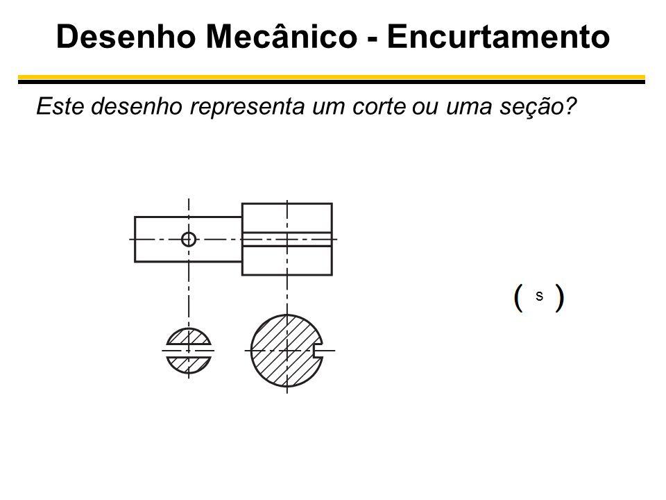 Desenho Mecânico - Encurtamento Este desenho representa um corte ou uma seção? s s