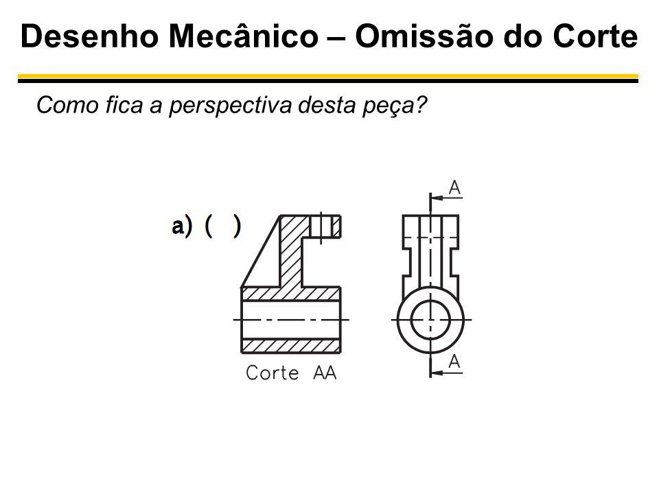 Desenho Mecânico – Omissão do Corte Como fica a perspectiva desta peça?