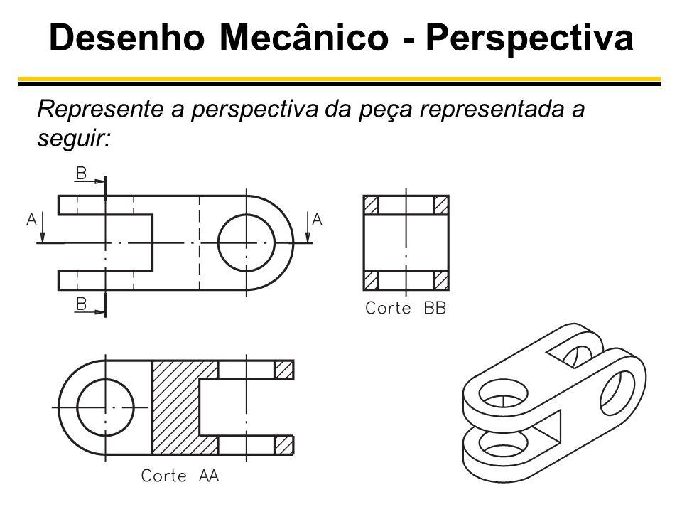 Desenho Mecânico - Perspectiva Represente a perspectiva da peça representada a seguir: