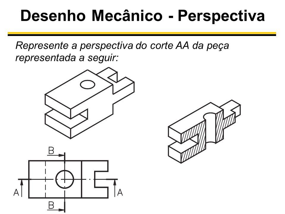 Desenho Mecânico - Perspectiva Represente a perspectiva do corte AA da peça representada a seguir: