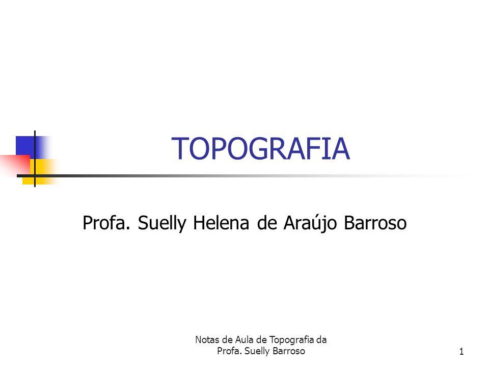 Notas de Aula de Topografia da Profa. Suelly Barroso1 TOPOGRAFIA Profa. Suelly Helena de Araújo Barroso