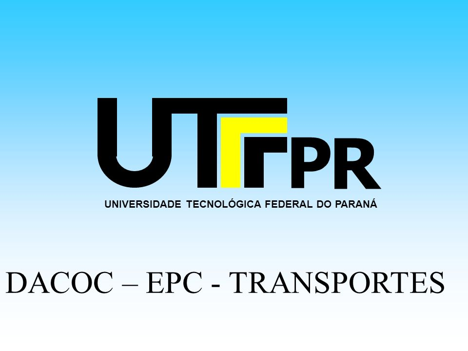 UNIVERSIDADE TECNOLÓGICA FEDERAL DO PARANÁ P R DACOC – EPC - TRANSPORTES