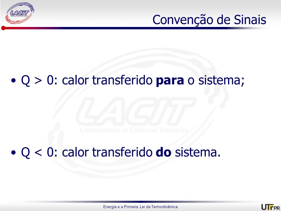 Energia e a Primeira Lei da Termodinâmica Convenção de Sinais Q > 0: calor transferido para o sistema; Q < 0: calor transferido do sistema.