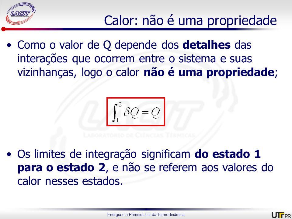 Energia e a Primeira Lei da Termodinâmica Calor: não é uma propriedade Como o valor de Q depende dos detalhes das interações que ocorrem entre o siste