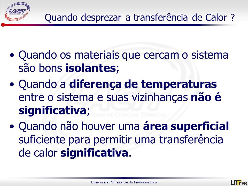Energia e a Primeira Lei da Termodinâmica Quando desprezar a transferência de Calor ? Quando os materiais que cercam o sistema são bons isolantes; Qua
