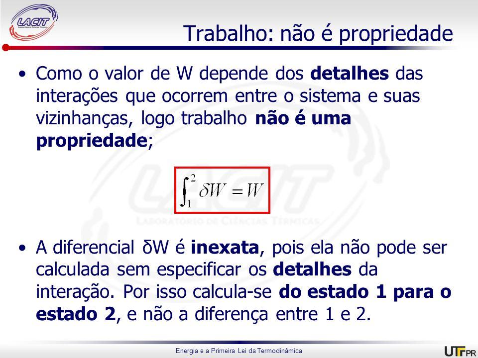 Energia e a Primeira Lei da Termodinâmica Trabalho: não é propriedade Como o valor de W depende dos detalhes das interações que ocorrem entre o sistem