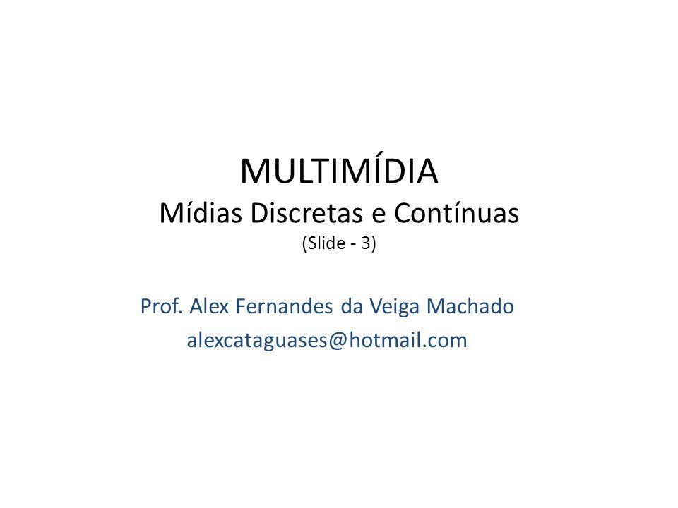 Prof. Alex Fernandes da Veiga Machado alexcataguases@hotmail.com MULTIMÍDIA Mídias Discretas e Contínuas (Slide - 3) Bacharelado em Ciência da Computa