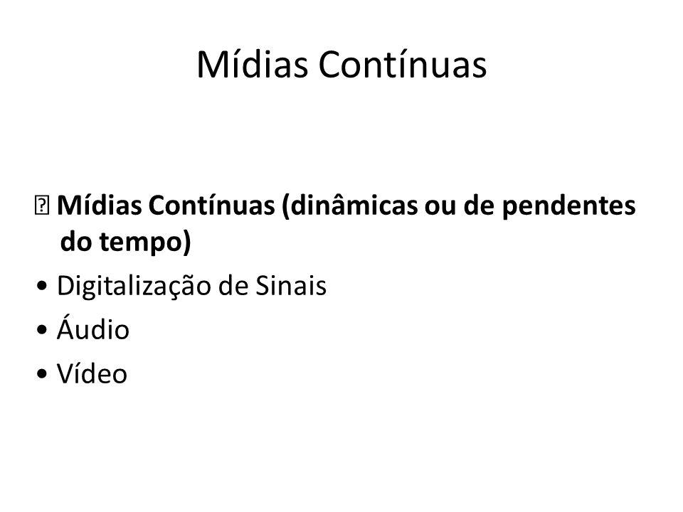 Mídias Contínuas Mídias Contínuas (dinâmicas ou de pendentes do tempo) Digitalização de Sinais Áudio Vídeo