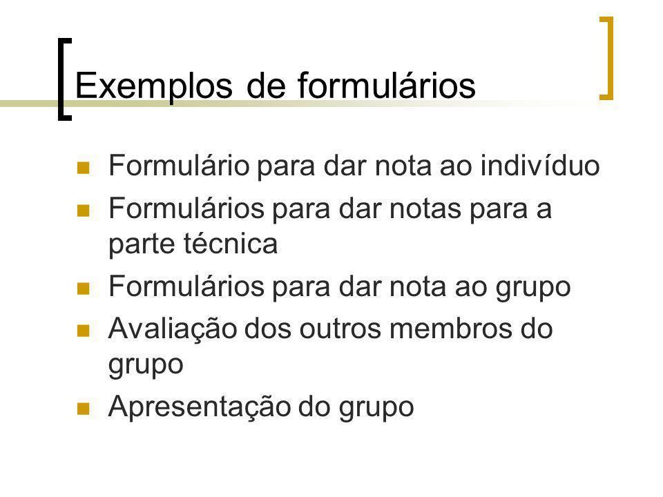 Exemplos de formulários Formulário para dar nota ao indivíduo Formulários para dar notas para a parte técnica Formulários para dar nota ao grupo Avaliação dos outros membros do grupo Apresentação do grupo